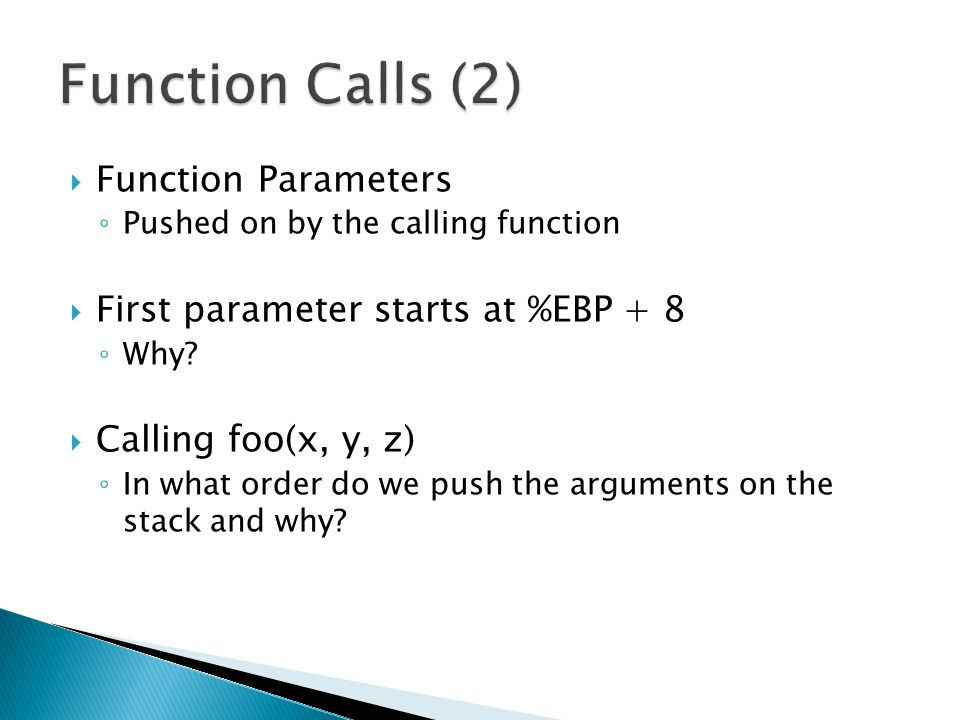  Function Parameters ◦ Pushed on by the calling function  First parameter starts at %EBP + 8 ◦ Why.