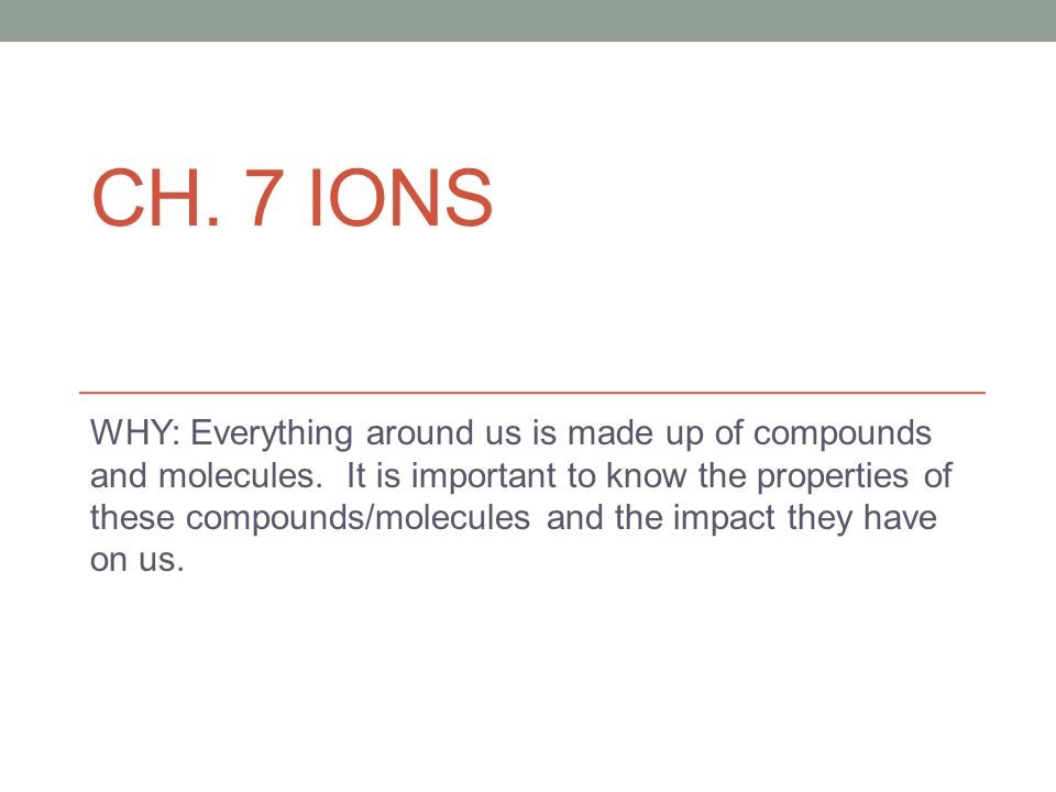 CH. 7 IONS WHY: Everything around us is made up of compounds and molecules.