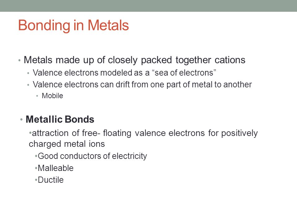 Bonding in Metals Metals made up of closely packed together cations Valence electrons modeled as a sea of electrons Valence electrons can drift from one part of metal to another Mobile Metallic Bonds attraction of free- floating valence electrons for positively charged metal ions Good conductors of electricity Malleable Ductile