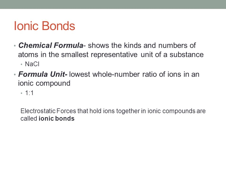 Ionic Bonds Chemical Formula- shows the kinds and numbers of atoms in the smallest representative unit of a substance NaCl Formula Unit- lowest whole-number ratio of ions in an ionic compound 1:1 Electrostatic Forces that hold ions together in ionic compounds are called ionic bonds
