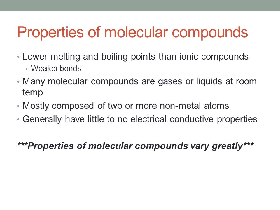 Properties of molecular compounds Lower melting and boiling points than ionic compounds Weaker bonds Many molecular compounds are gases or liquids at room temp Mostly composed of two or more non-metal atoms Generally have little to no electrical conductive properties ***Properties of molecular compounds vary greatly***