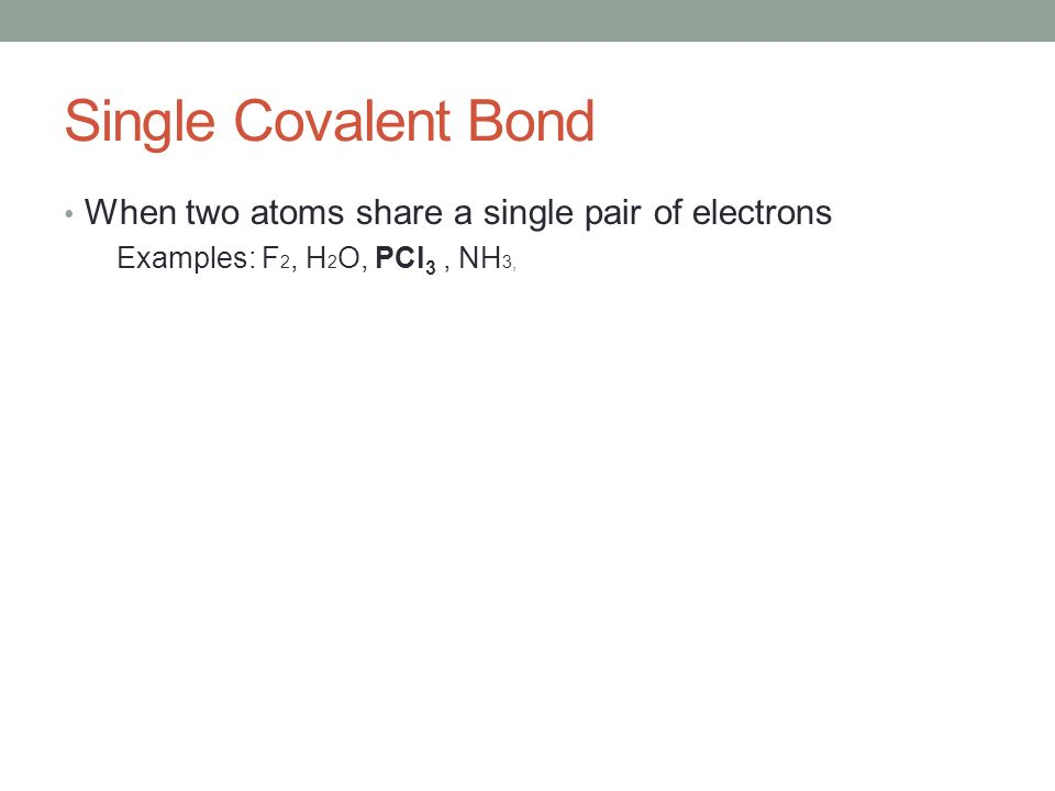 Single Covalent Bond When two atoms share a single pair of electrons Examples: F 2, H 2 O, PCl 3, NH 3,