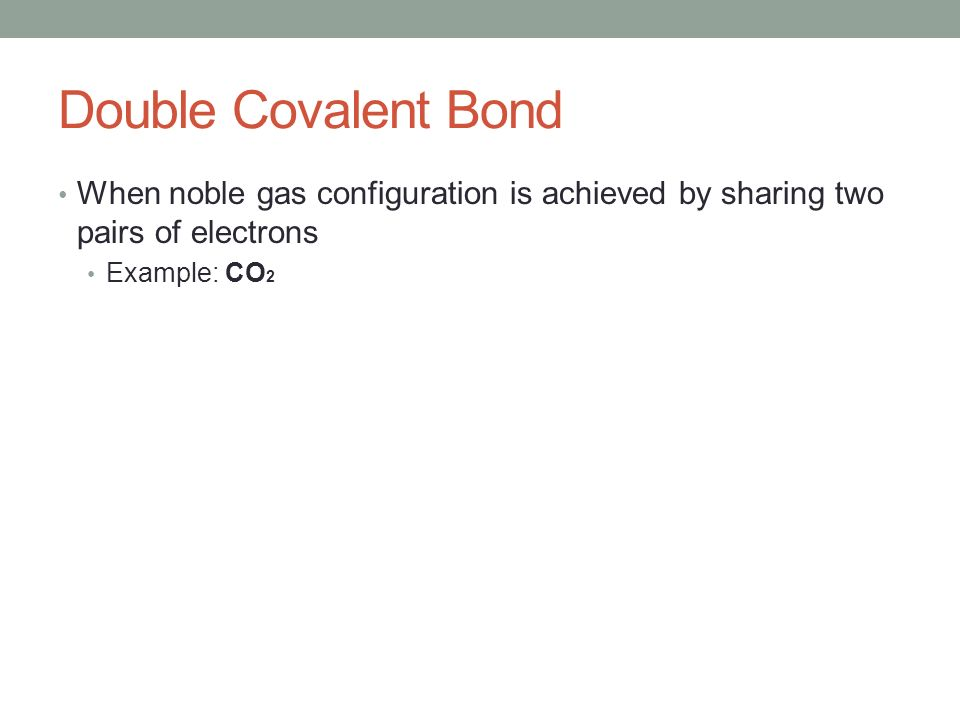 Double Covalent Bond When noble gas configuration is achieved by sharing two pairs of electrons Example: CO 2