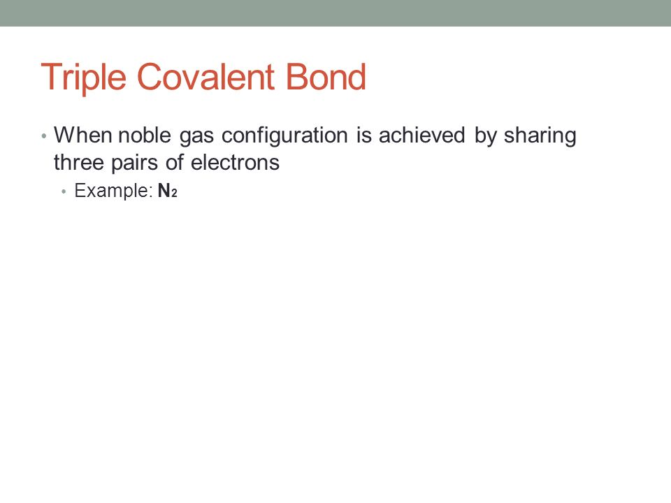 Triple Covalent Bond When noble gas configuration is achieved by sharing three pairs of electrons Example: N 2