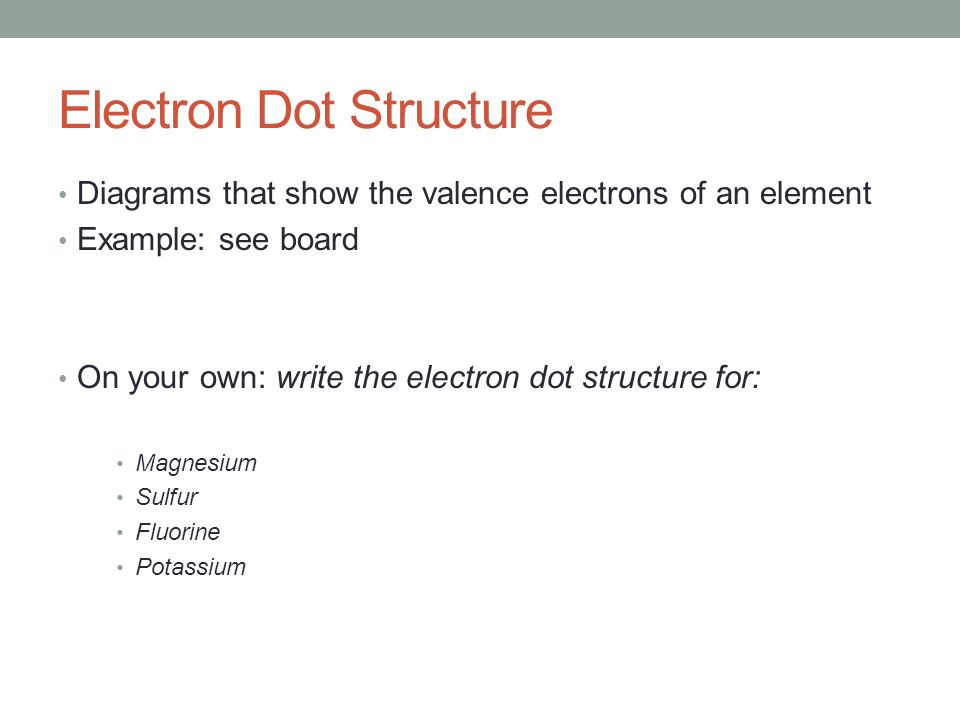 Electron Dot Structure Diagrams that show the valence electrons of an element Example: see board On your own: write the electron dot structure for: Magnesium Sulfur Fluorine Potassium