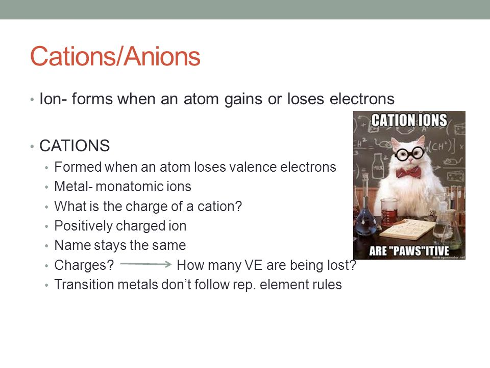 Cations/Anions Ion- forms when an atom gains or loses electrons CATIONS Formed when an atom loses valence electrons Metal- monatomic ions What is the charge of a cation.
