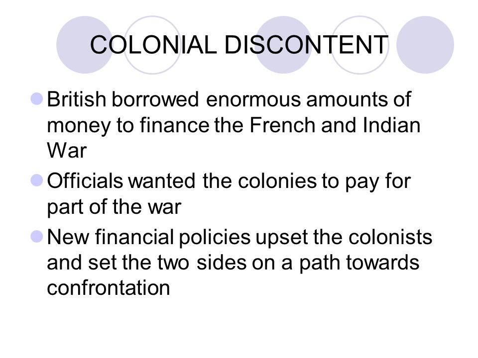 COLONIAL DISCONTENT British borrowed enormous amounts of money to finance the French and Indian War Officials wanted the colonies to pay for part of the war New financial policies upset the colonists and set the two sides on a path towards confrontation