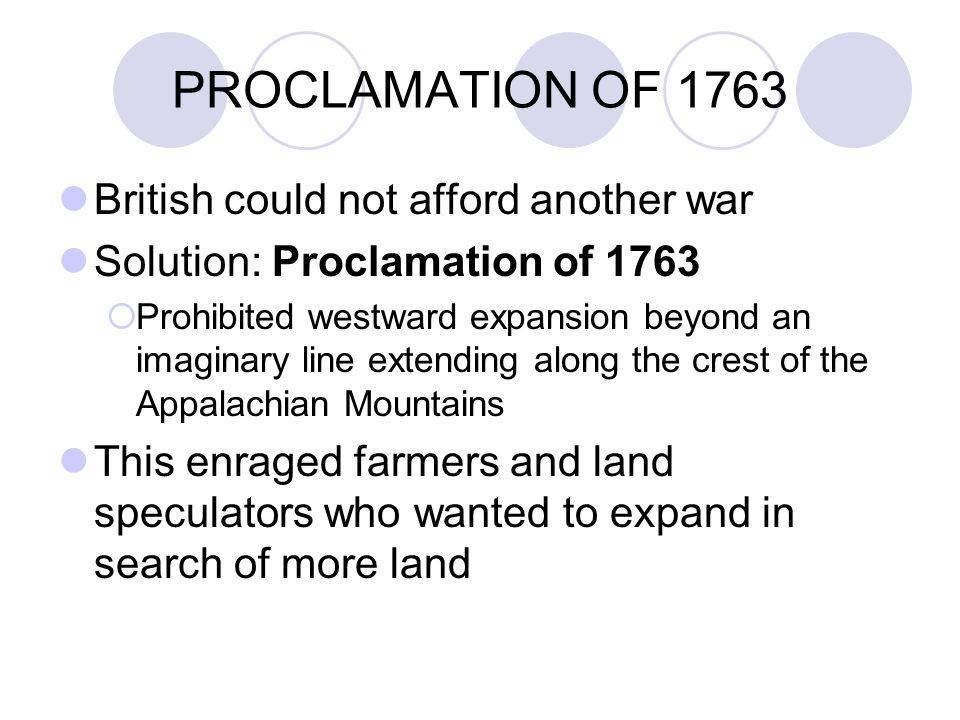 PROCLAMATION OF 1763 British could not afford another war Solution: Proclamation of 1763  Prohibited westward expansion beyond an imaginary line extending along the crest of the Appalachian Mountains This enraged farmers and land speculators who wanted to expand in search of more land