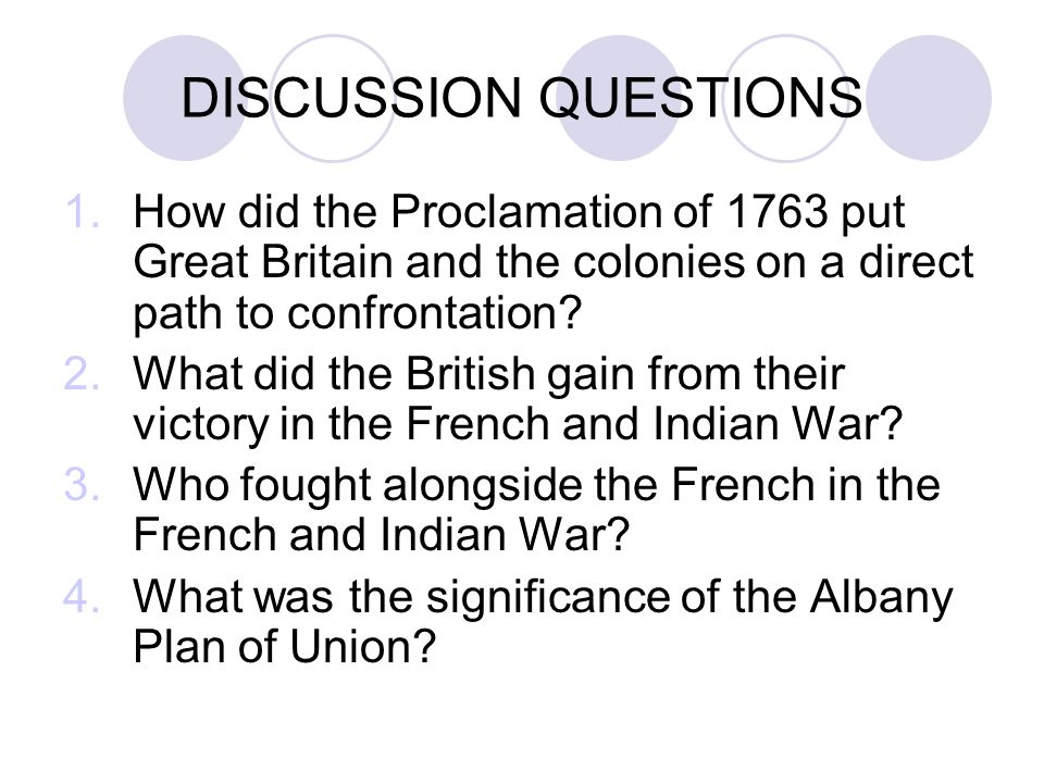 DISCUSSION QUESTIONS 1.How did the Proclamation of 1763 put Great Britain and the colonies on a direct path to confrontation.