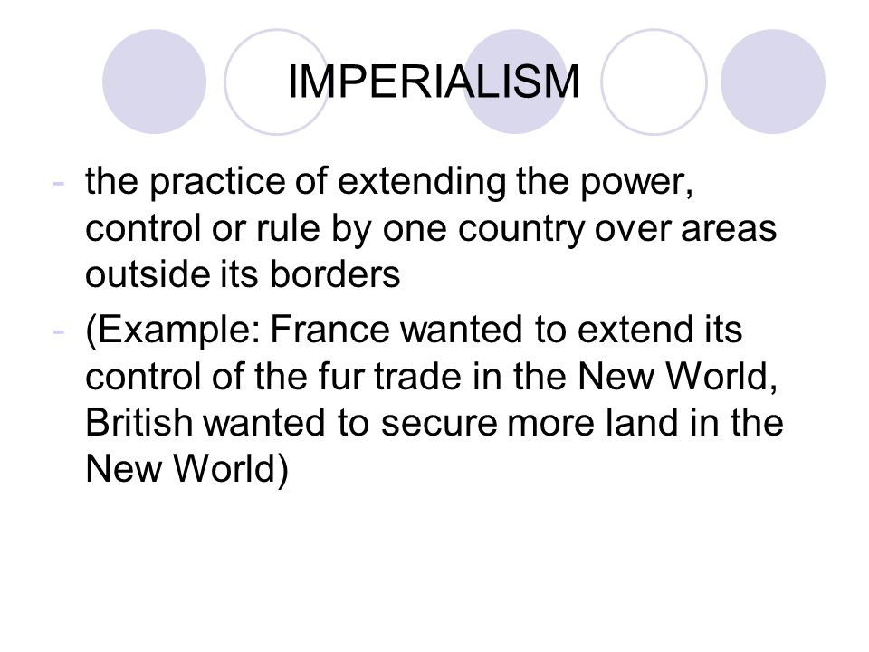 IMPERIALISM -the practice of extending the power, control or rule by one country over areas outside its borders -(Example: France wanted to extend its control of the fur trade in the New World, British wanted to secure more land in the New World)