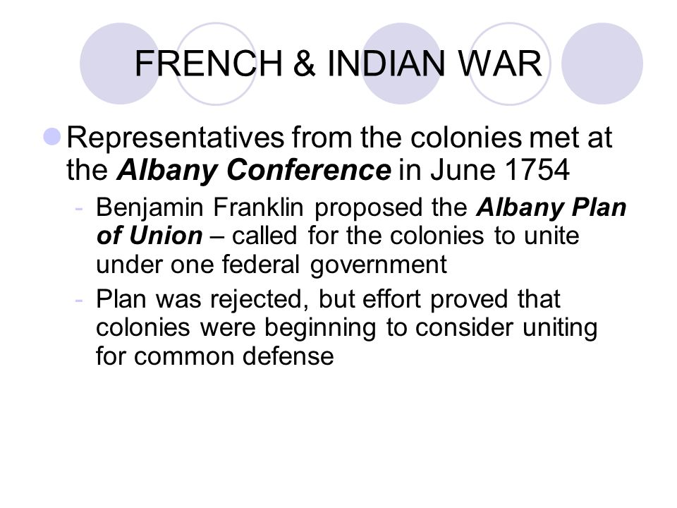 FRENCH & INDIAN WAR Representatives from the colonies met at the Albany Conference in June Benjamin Franklin proposed the Albany Plan of Union – called for the colonies to unite under one federal government -Plan was rejected, but effort proved that colonies were beginning to consider uniting for common defense