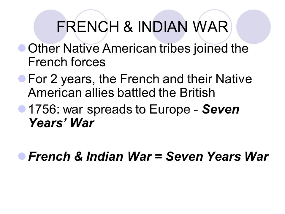FRENCH & INDIAN WAR Other Native American tribes joined the French forces For 2 years, the French and their Native American allies battled the British 1756: war spreads to Europe - Seven Years' War French & Indian War = Seven Years War