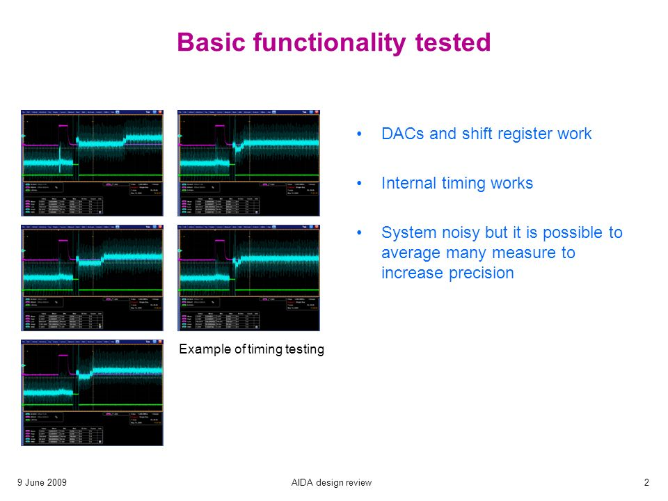 AIDA design review2 Basic functionality tested DACs and shift register work Internal timing works System noisy but it is possible to average many measure to increase precision Example of timing testing