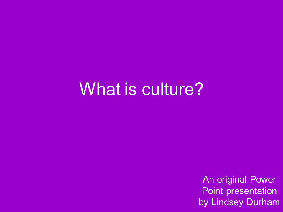 What is culture An original Power Point presentation by Lindsey Durham