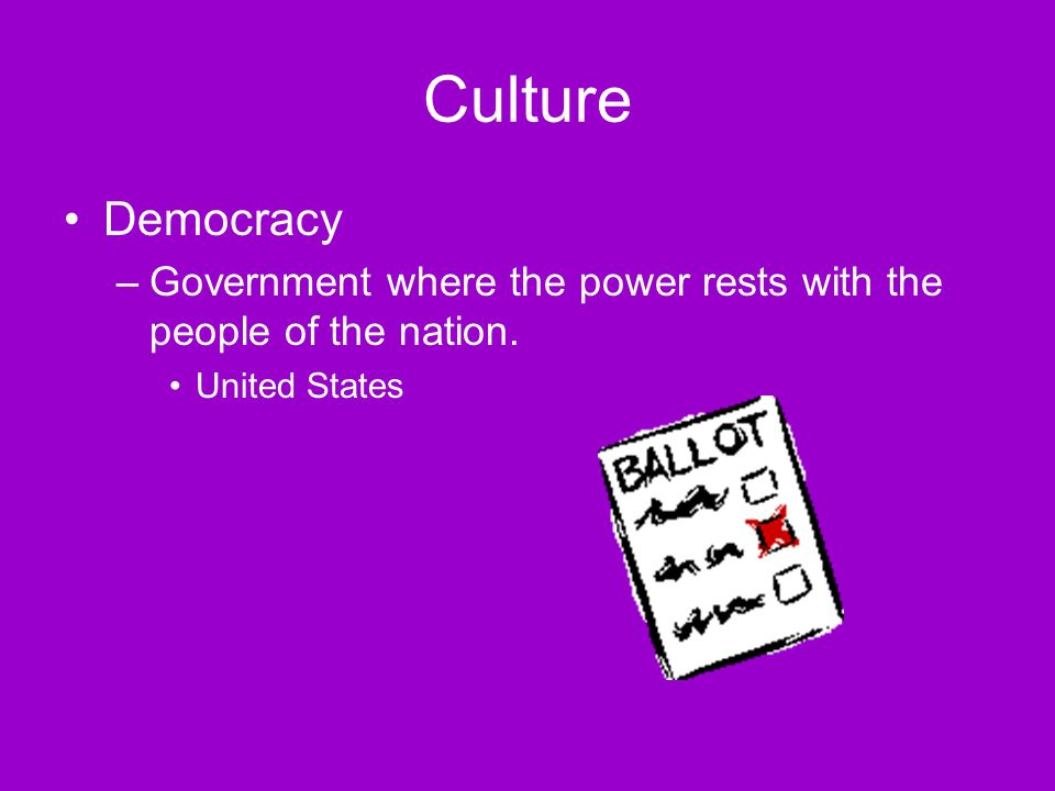 Culture Democracy –Government where the power rests with the people of the nation. United States