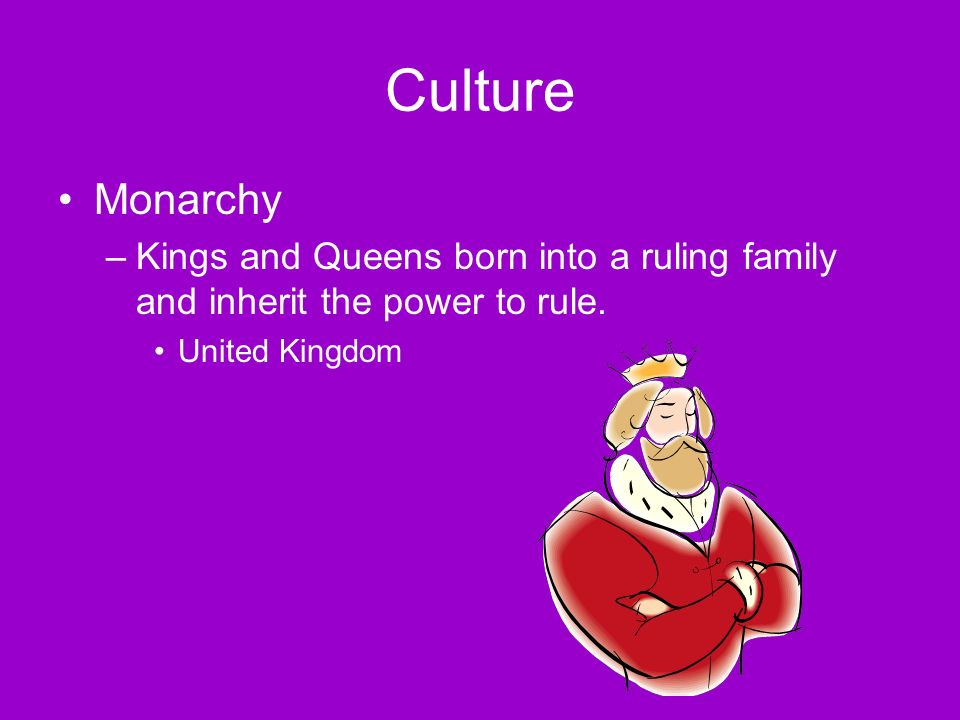 Culture Monarchy –Kings and Queens born into a ruling family and inherit the power to rule.