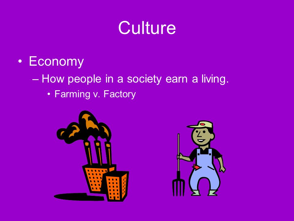 Culture Economy –How people in a society earn a living. Farming v. Factory