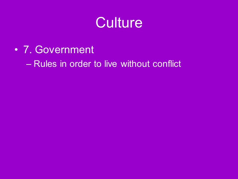 Culture 7. Government –Rules in order to live without conflict