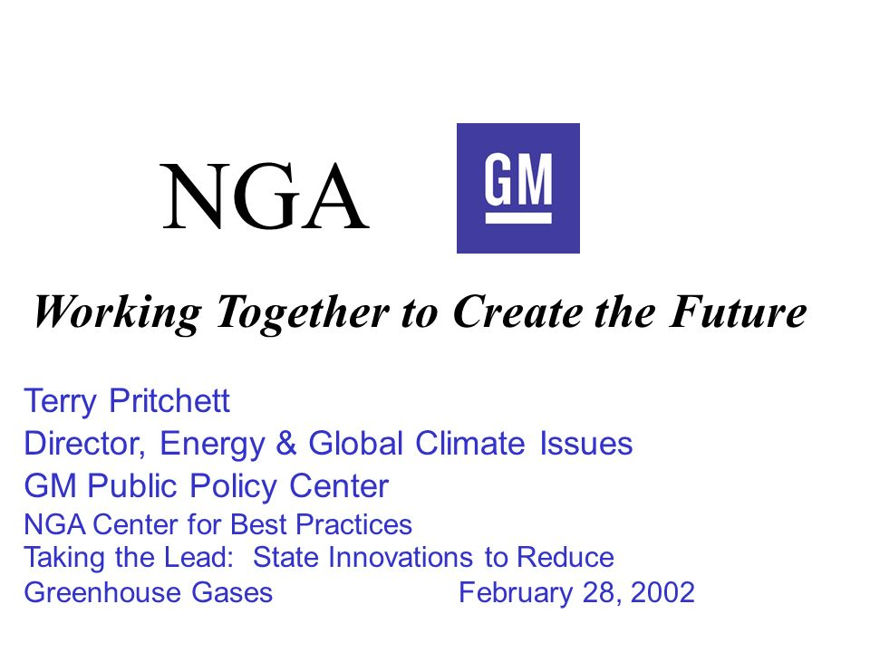 Terry Pritchett Director, Energy & Global Climate Issues GM Public Policy Center NGA Center for Best Practices Taking the Lead: State Innovations to Reduce Greenhouse GasesFebruary 28, 2002 NGA Working Together to Create the Future
