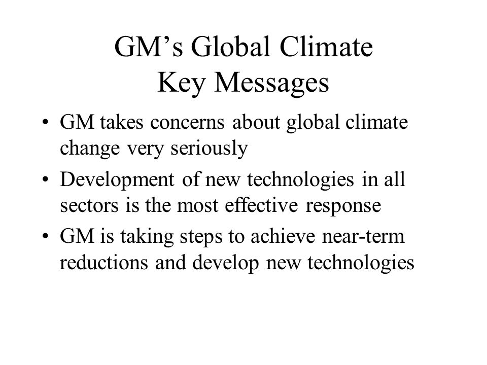 GM's Global Climate Key Messages GM takes concerns about global climate change very seriously Development of new technologies in all sectors is the most effective response GM is taking steps to achieve near-term reductions and develop new technologies