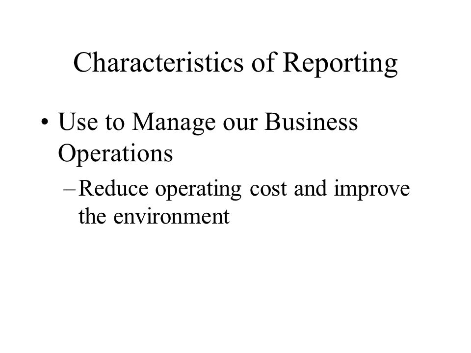 Characteristics of Reporting Use to Manage our Business Operations –Reduce operating cost and improve the environment