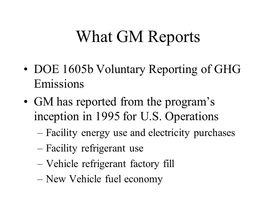 What GM Reports DOE 1605b Voluntary Reporting of GHG Emissions GM has reported from the program's inception in 1995 for U.S.