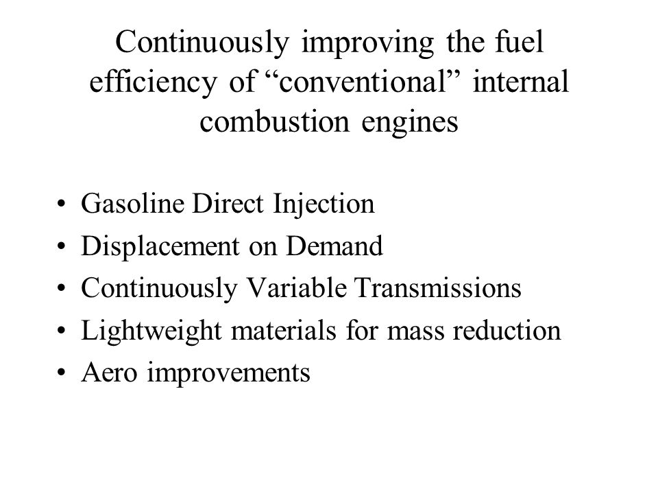 Continuously improving the fuel efficiency of conventional internal combustion engines Gasoline Direct Injection Displacement on Demand Continuously Variable Transmissions Lightweight materials for mass reduction Aero improvements
