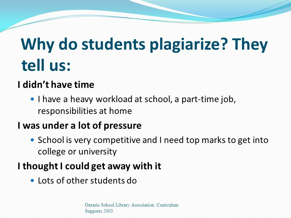 I didn't have time I have a heavy workload at school, a part-time job, responsibilities at home I was under a lot of pressure School is very competitive and I need top marks to get into college or university I thought I could get away with it Lots of other students do Why do students plagiarize.