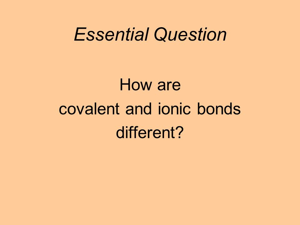 How are covalent and ionic bonds different Essential Question