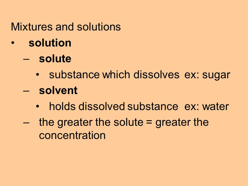 Mixtures and solutions solution –solute substance which dissolvesex: sugar –solvent holds dissolved substanceex: water –the greater the solute = greater the concentration