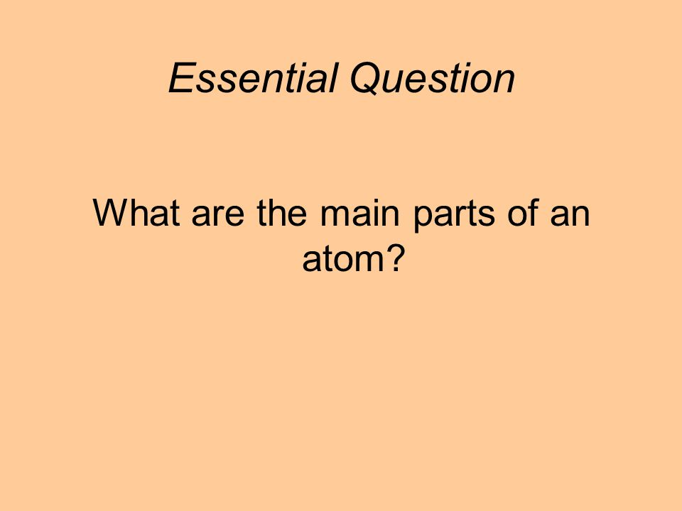 What are the main parts of an atom Essential Question