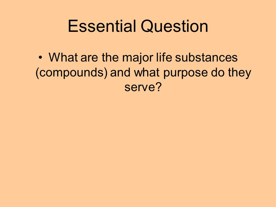 Essential Question What are the major life substances (compounds) and what purpose do they serve