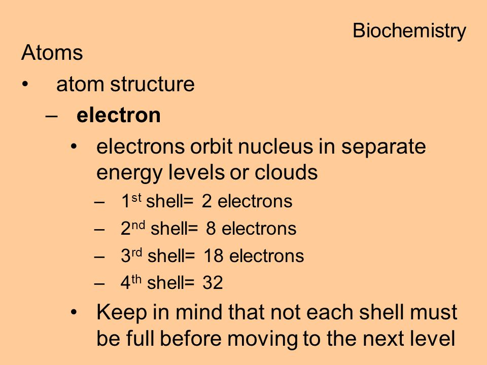 Atoms atom structure –electron electrons orbit nucleus in separate energy levels or clouds –1 st shell= 2 electrons –2 nd shell= 8 electrons –3 rd shell= 18 electrons –4 th shell= 32 Keep in mind that not each shell must be full before moving to the next level Biochemistry