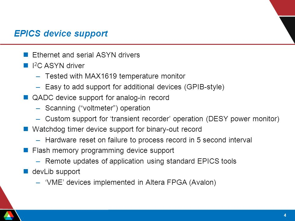 4 EPICS device support Ethernet and serial ASYN drivers I 2 C ASYN driver –Tested with MAX1619 temperature monitor –Easy to add support for additional devices (GPIB-style) QADC device support for analog-in record –Scanning ( voltmeter ) operation –Custom support for 'transient recorder' operation (DESY power monitor) Watchdog timer device support for binary-out record –Hardware reset on failure to process record in 5 second interval Flash memory programming device support –Remote updates of application using standard EPICS tools devLib support –'VME' devices implemented in Altera FPGA (Avalon)