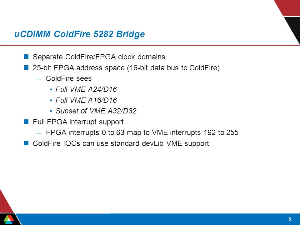 5 uCDIMM ColdFire 5282 Bridge Separate ColdFire/FPGA clock domains 25-bit FPGA address space (16-bit data bus to ColdFire) –ColdFire sees Full VME A24/D16 Full VME A16/D16 Subset of VME A32/D32 Full FPGA interrupt support –FPGA interrupts 0 to 63 map to VME interrupts 192 to 255 ColdFire IOCs can use standard devLib VME support