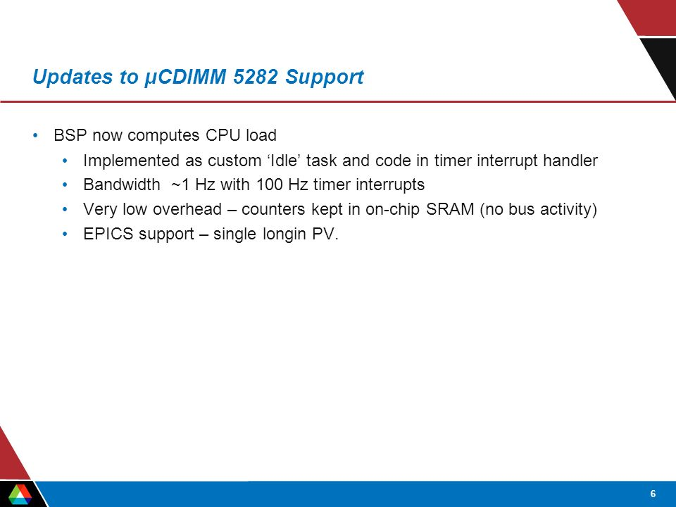 6 Updates to μCDIMM 5282 Support BSP now computes CPU load Implemented as custom 'Idle' task and code in timer interrupt handler Bandwidth ~1 Hz with 100 Hz timer interrupts Very low overhead – counters kept in on-chip SRAM (no bus activity) EPICS support – single longin PV.