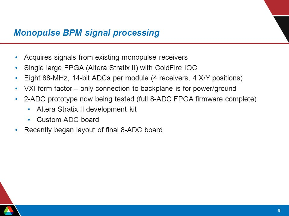 8 Monopulse BPM signal processing Acquires signals from existing monopulse receivers Single large FPGA (Altera Stratix II) with ColdFire IOC Eight 88-MHz, 14-bit ADCs per module (4 receivers, 4 X/Y positions) VXI form factor – only connection to backplane is for power/ground 2-ADC prototype now being tested (full 8-ADC FPGA firmware complete) Altera Stratix II development kit Custom ADC board Recently began layout of final 8-ADC board