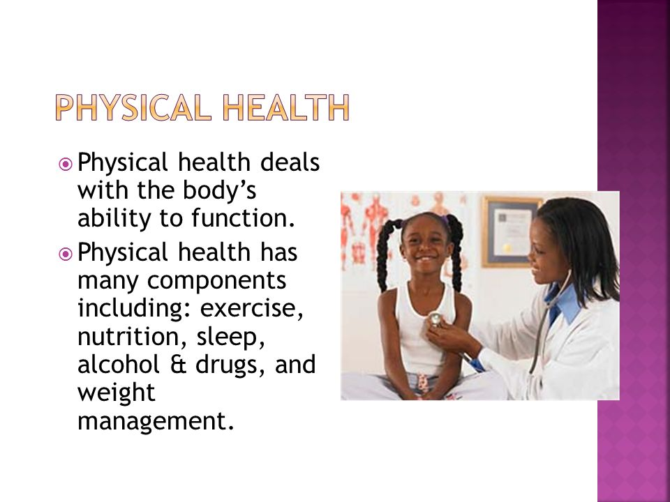 Physical health deals with the body's ability to function.