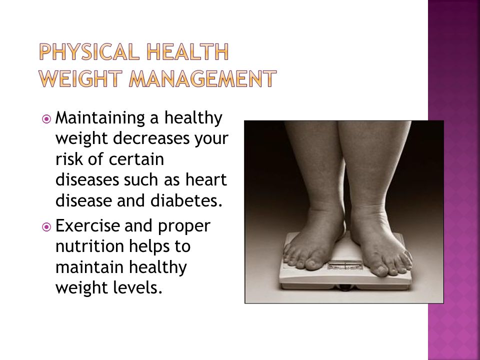  Maintaining a healthy weight decreases your risk of certain diseases such as heart disease and diabetes.
