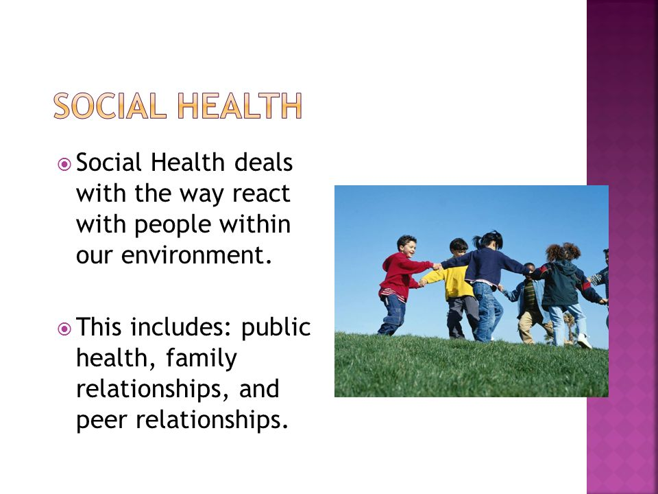  Social Health deals with the way react with people within our environment.
