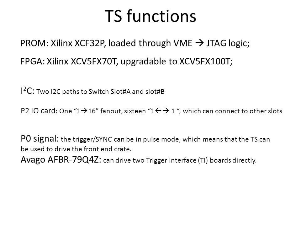 TS functions PROM: Xilinx XCF32P, loaded through VME  JTAG logic; FPGA: Xilinx XCV5FX70T, upgradable to XCV5FX100T; P0 signal: the trigger/SYNC can be in pulse mode, which means that the TS can be used to drive the front end crate.