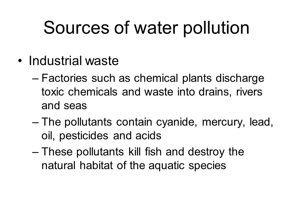 Sources of water pollution Industrial waste –Factories such as chemical plants discharge toxic chemicals and waste into drains, rivers and seas –The pollutants contain cyanide, mercury, lead, oil, pesticides and acids –These pollutants kill fish and destroy the natural habitat of the aquatic species