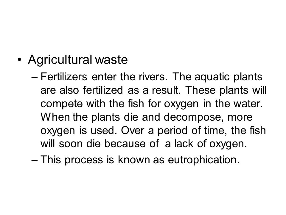 Agricultural waste –Fertilizers enter the rivers.