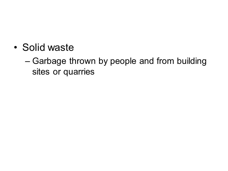 Solid waste –Garbage thrown by people and from building sites or quarries