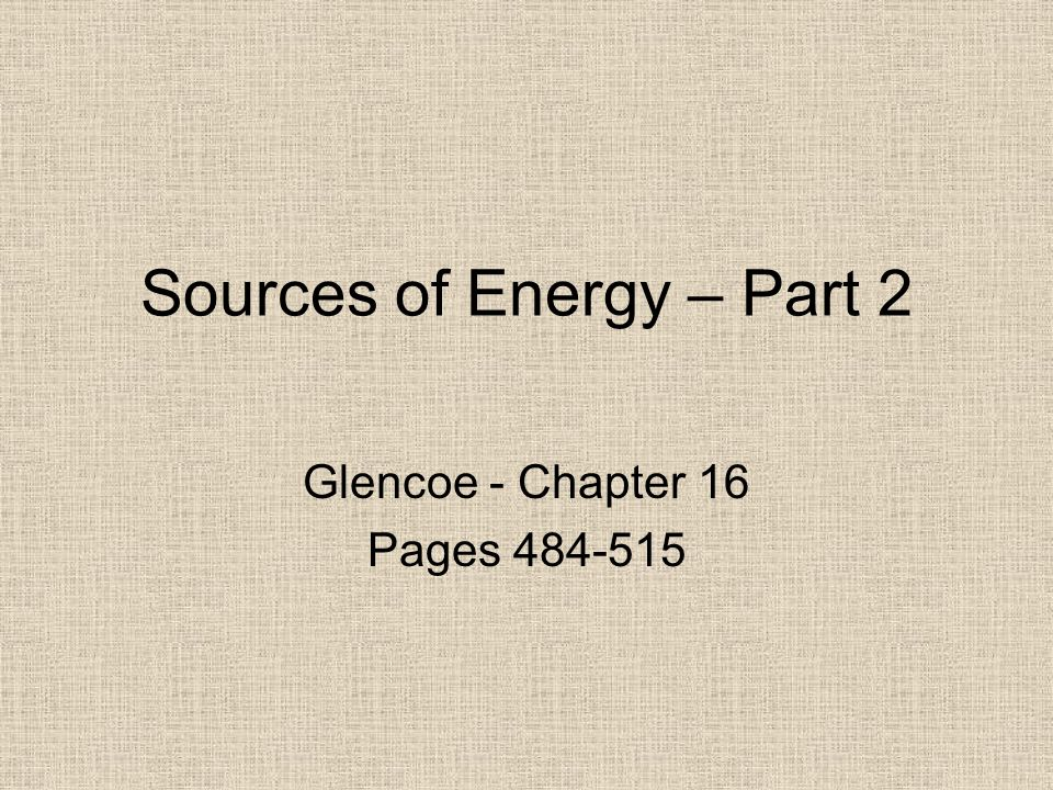 Sources of Energy – Part 2 Glencoe - Chapter 16 Pages