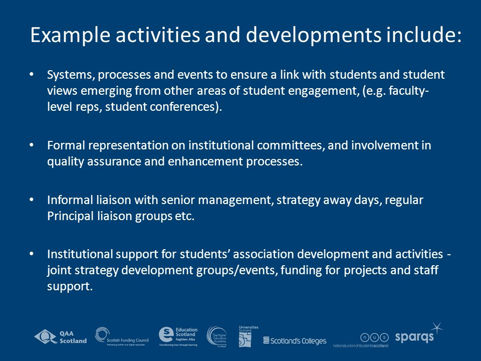 Example activities and developments include: Systems, processes and events to ensure a link with students and student views emerging from other areas of student engagement, (e.g.