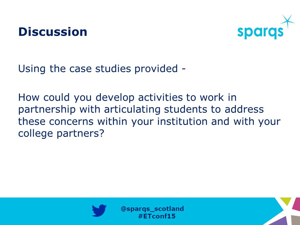 @sparqs_scotland #ETconf15 Discussion Using the case studies provided - How could you develop activities to work in partnership with articulating students to address these concerns within your institution and with your college partners