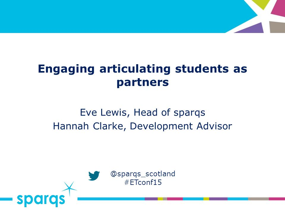 @sparqs_scotland #ETconf15 Engaging articulating students as partners Eve Lewis, Head of sparqs Hannah Clarke, Development Advisor
