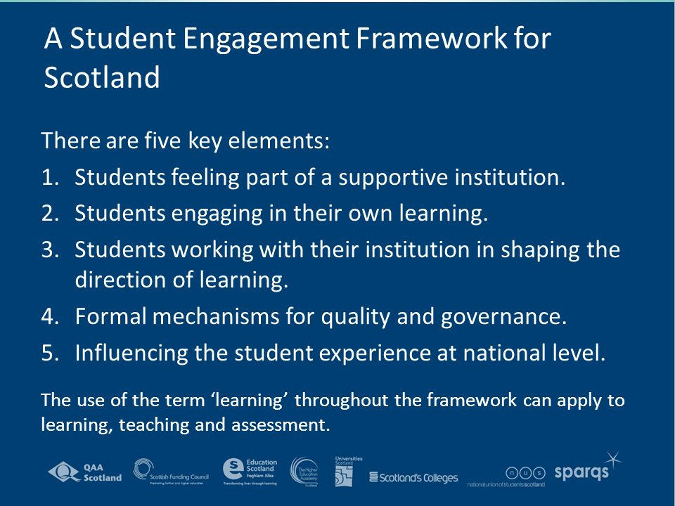 A Student Engagement Framework for Scotland There are five key elements: 1.Students feeling part of a supportive institution.