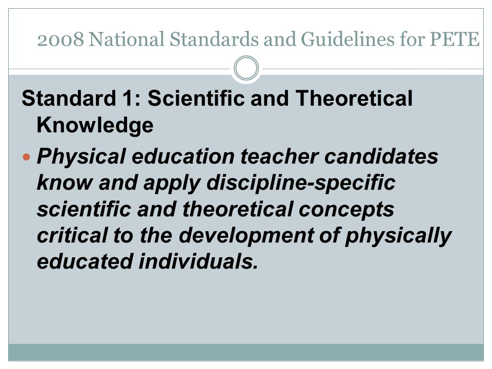 2008 National Standards and Guidelines for PETE Standard 1: Scientific and Theoretical Knowledge Physical education teacher candidates know and apply discipline-specific scientific and theoretical concepts critical to the development of physically educated individuals.